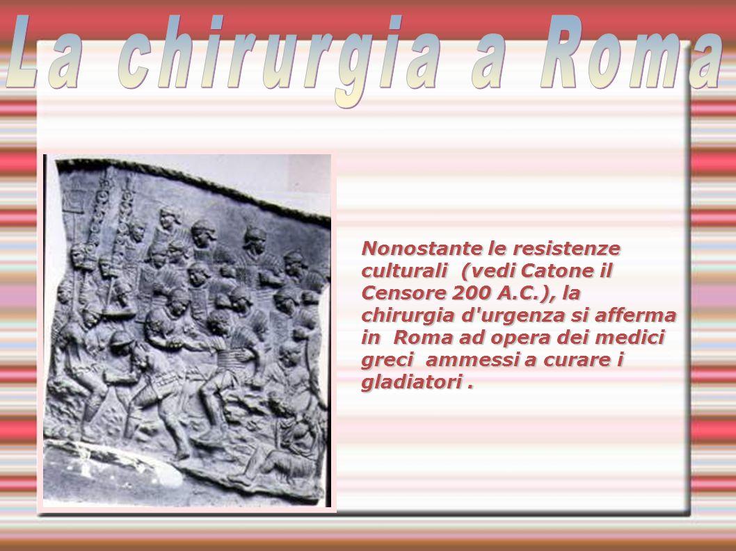 Nonostante le resistenze culturali (vedi Catone il Censore 200 A.C.), la chirurgia d urgenza si afferma in Roma ad opera dei medici greci ammessi a curare i gladiatori.