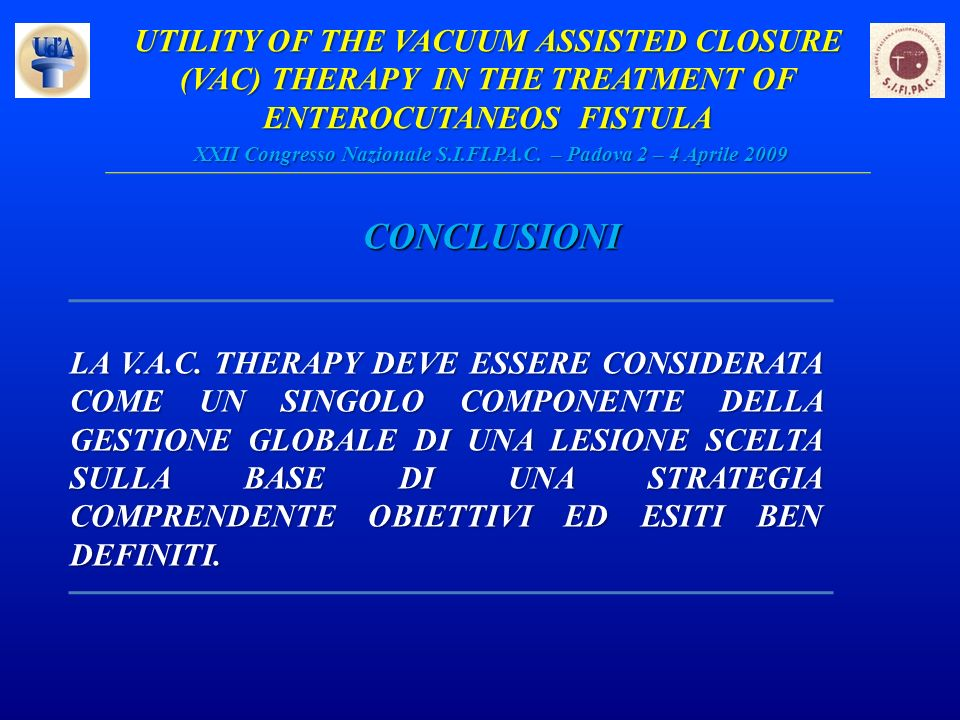 UTILITY OF THE VACUUM ASSISTED CLOSURE (VAC) THERAPY IN THE TREATMENT OF ENTEROCUTANEOS FISTULA XXII Congresso Nazionale S.I.FI.PA.C. – Padova 2 – 4 A
