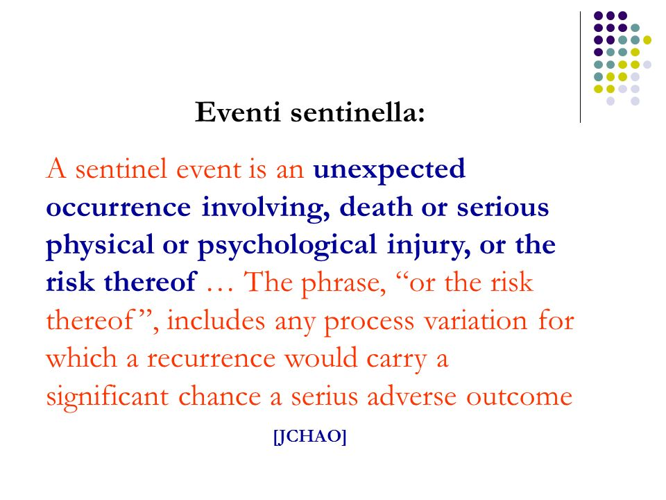 Eventi sentinella: A sentinel event is an unexpected occurrence involving, death or serious physical or psychological injury, or the risk thereof … Th