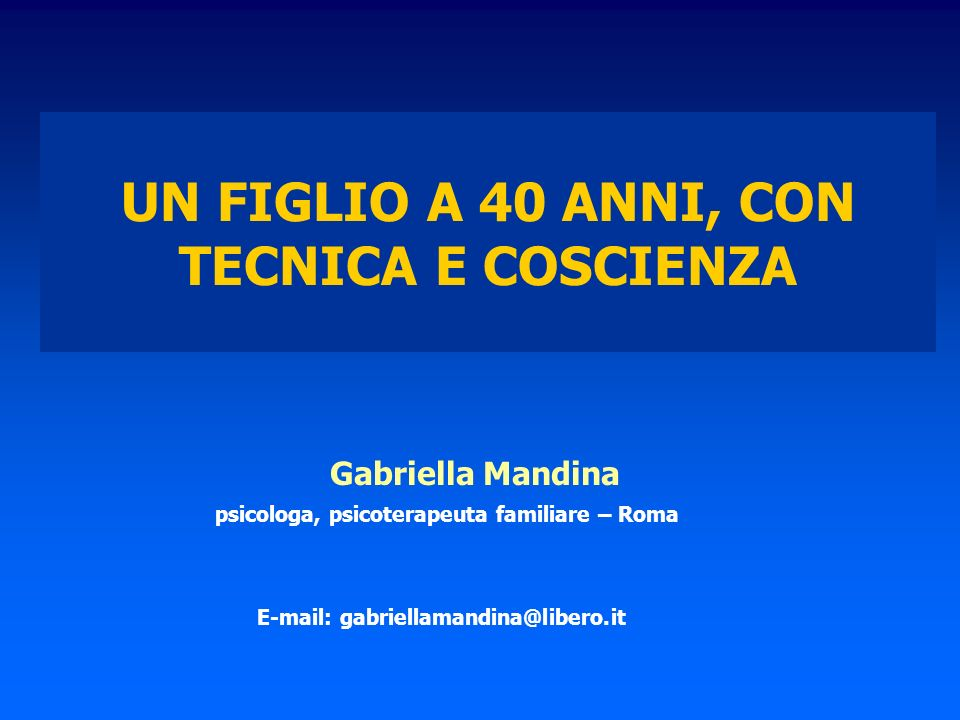 UN FIGLIO A 40 ANNI, CON TECNICA E COSCIENZA Gabriella Mandina psicologa, psicoterapeuta familiare – Roma E-mail: gabriellamandina@libero.it