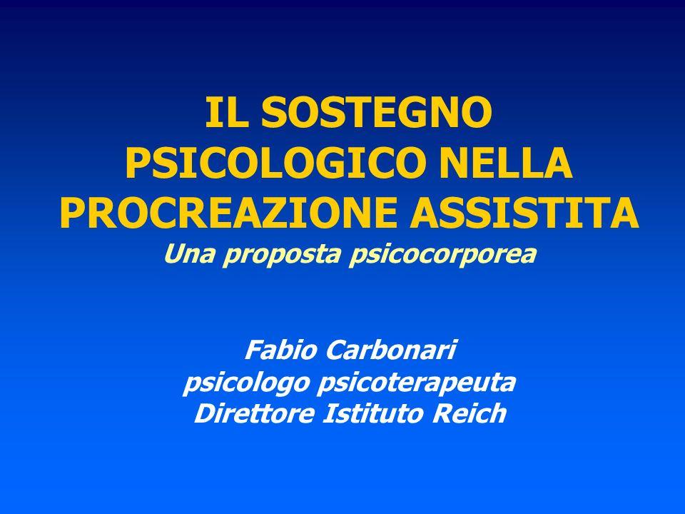 IL SOSTEGNO PSICOLOGICO NELLA PROCREAZIONE ASSISTITA Una proposta psicocorporea Fabio Carbonari psicologo psicoterapeuta Direttore Istituto Reich