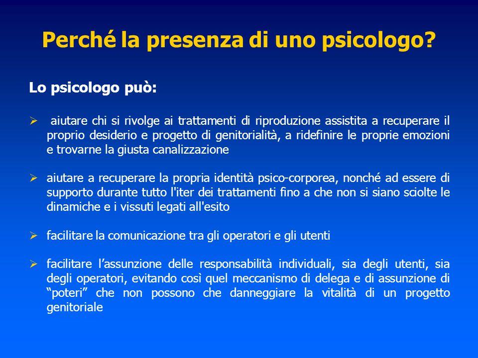 Perché la presenza di uno psicologo? Lo psicologo può: aiutare chi si rivolge ai trattamenti di riproduzione assistita a recuperare il proprio desider