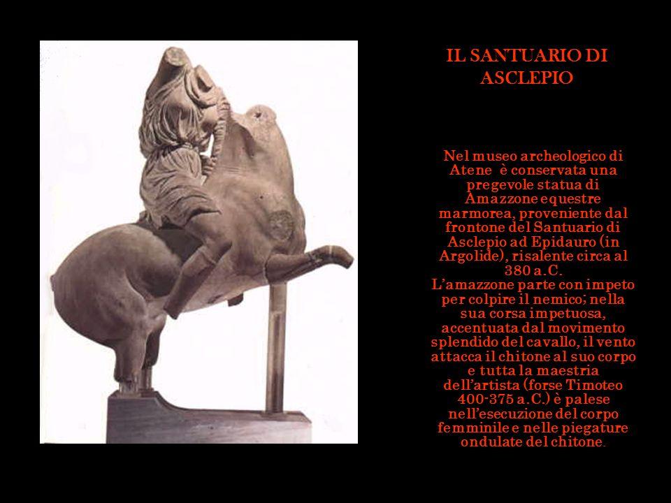 IL SANTUARIO DI ASCLEPIO Nel museo archeologico di Atene è conservata una pregevole statua di Amazzone equestre marmorea, proveniente dal frontone del