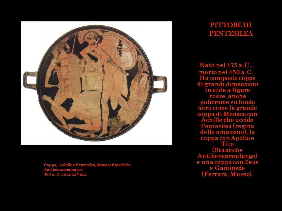 PITTORE DI PENTESILEA Nato nel 475 a.C., morto nel 450 a.C.. Ha composto coppe di grandi dimensioni in stile a figure rosse, anche policrome su fondo