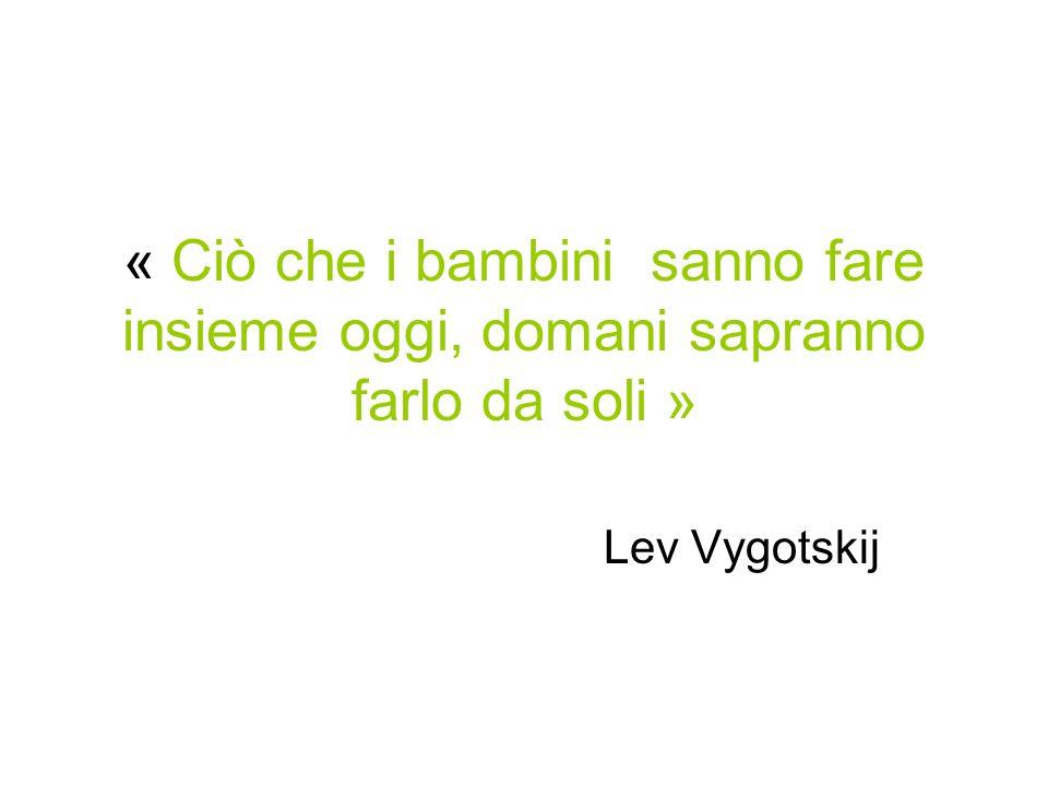 « Ciò che i bambini sanno fare insieme oggi, domani sapranno farlo da soli » Lev Vygotskij