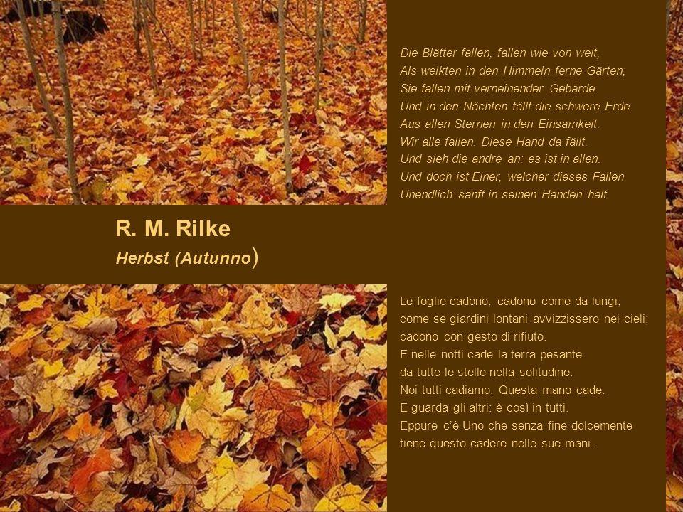R. M. Rilke Herbst (Autunno ) Die Blätter fallen, fallen wie von weit, Als welkten in den Himmeln ferne Gärten; Sie fallen mit verneinender Gebärde. U