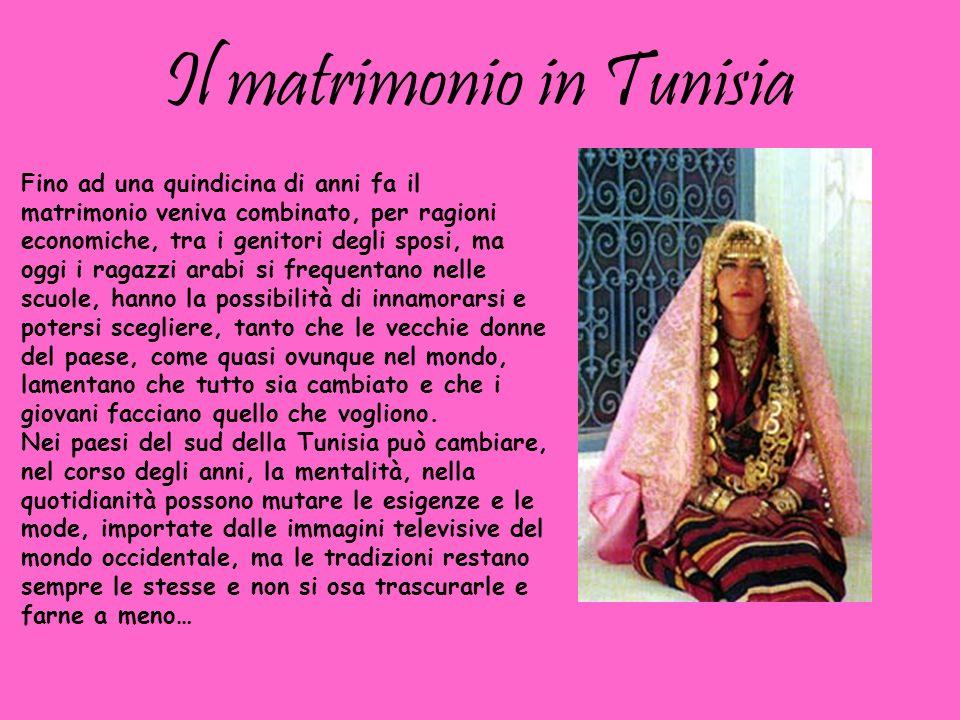 Il matrimonio in Tunisia Fino ad una quindicina di anni fa il matrimonio veniva combinato, per ragioni economiche, tra i genitori degli sposi, ma oggi