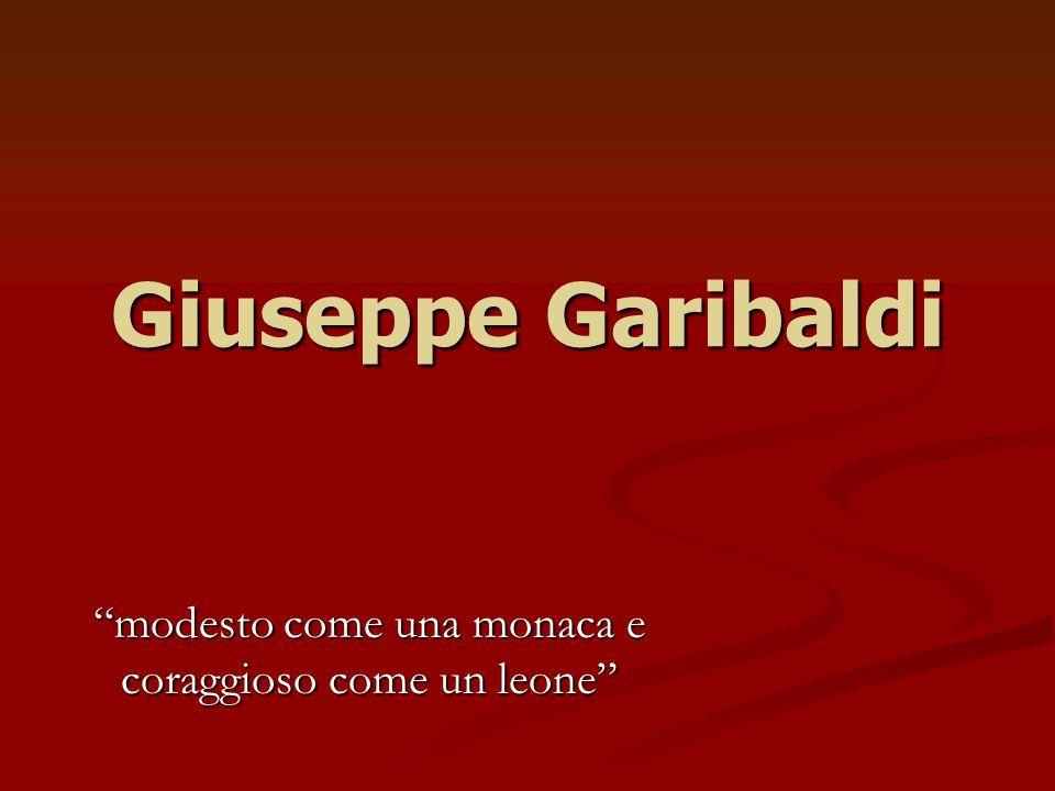 Giuseppe Garibaldi modesto come una monaca e coraggioso come un leone