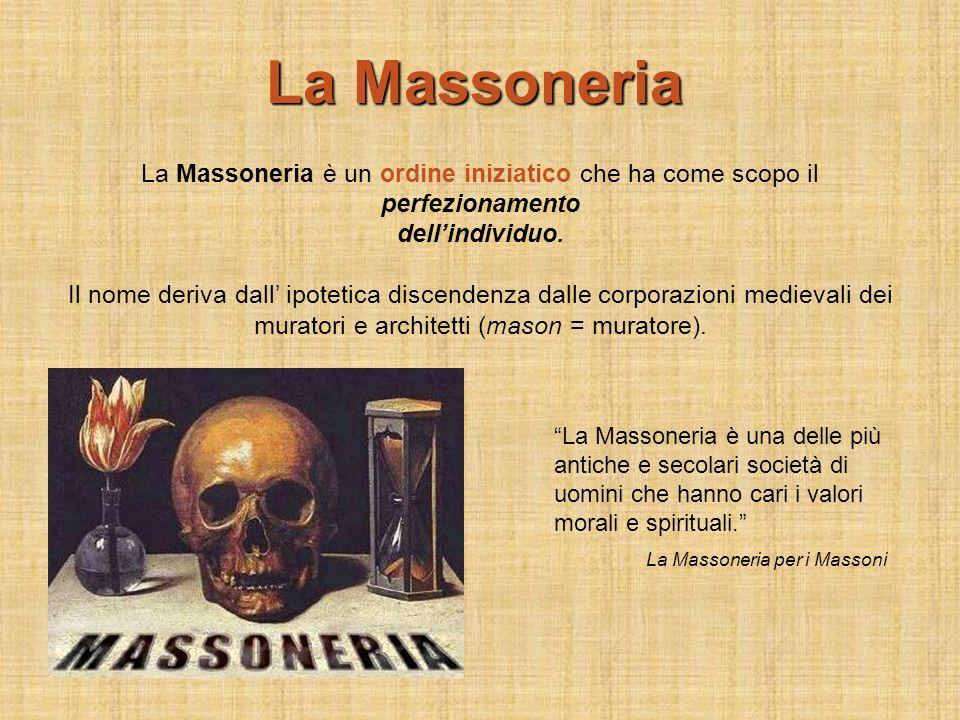 La Massoneria è un ordine iniziatico che ha come scopo il perfezionamento dellindividuo. Il nome deriva dall ipotetica discendenza dalle corporazioni