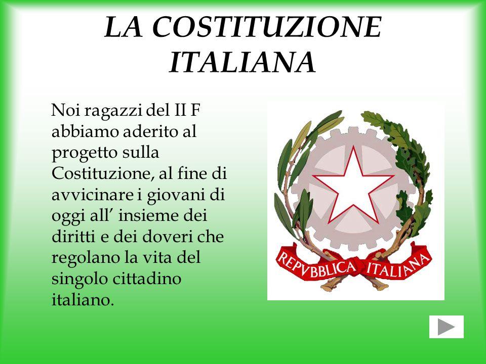 LA COSTITUZIONE ITALIANA Noi ragazzi del II F abbiamo aderito al progetto sulla Costituzione, al fine di avvicinare i giovani di oggi all insieme dei diritti e dei doveri che regolano la vita del singolo cittadino italiano.