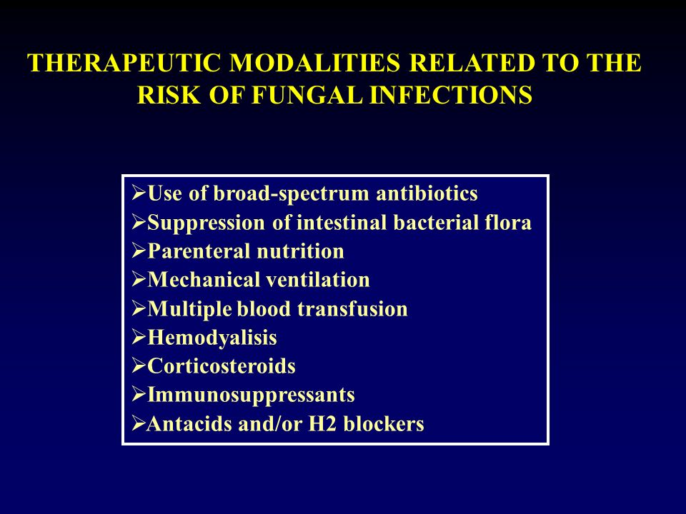 THERAPEUTIC MODALITIES RELATED TO THE RISK OF FUNGAL INFECTIONS Use of broad-spectrum antibiotics Suppression of intestinal bacterial flora Parenteral