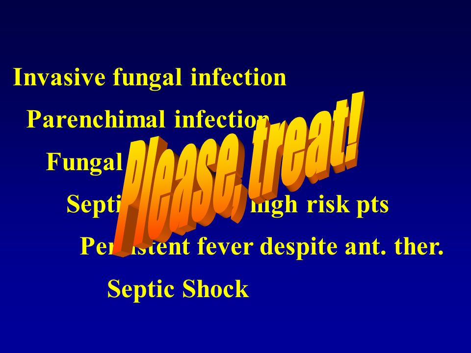 Invasive fungal infection Parenchimal infection Fungal abscess Septic profile in high risk pts Persistent fever despite ant. ther. Septic Shock