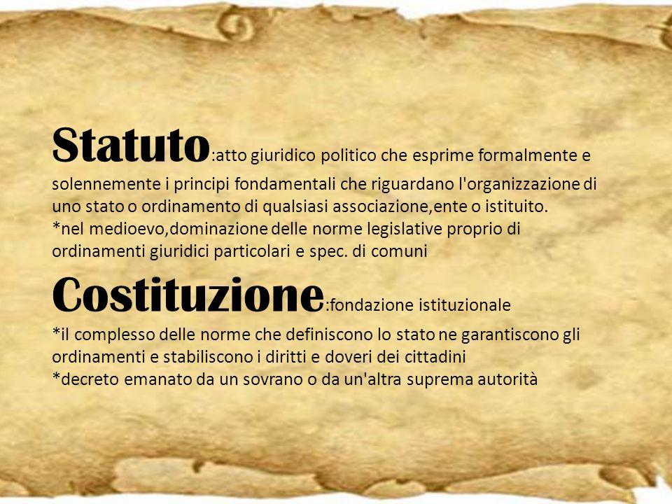 Statuto :atto giuridico politico che esprime formalmente e solennemente i principi fondamentali che riguardano l'organizzazione di uno stato o ordinam