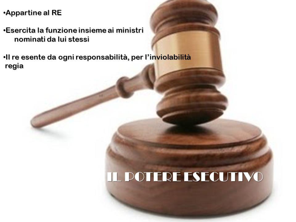 IL POTERE ESECUTIVO Appartine al RE Appartine al RE Esercita la funzione insieme ai ministri Esercita la funzione insieme ai ministri nominati da lui