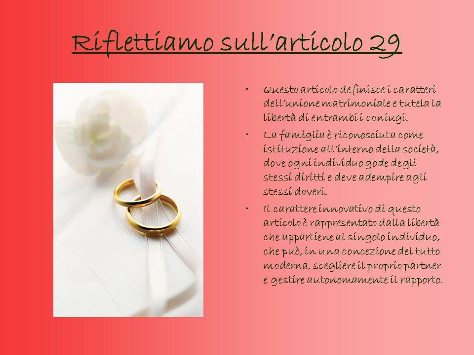 Riflettiamo sullarticolo 29 Questo articolo definisce i caratteri dellunione matrimoniale e tutela la libertà di entrambi i coniugi.