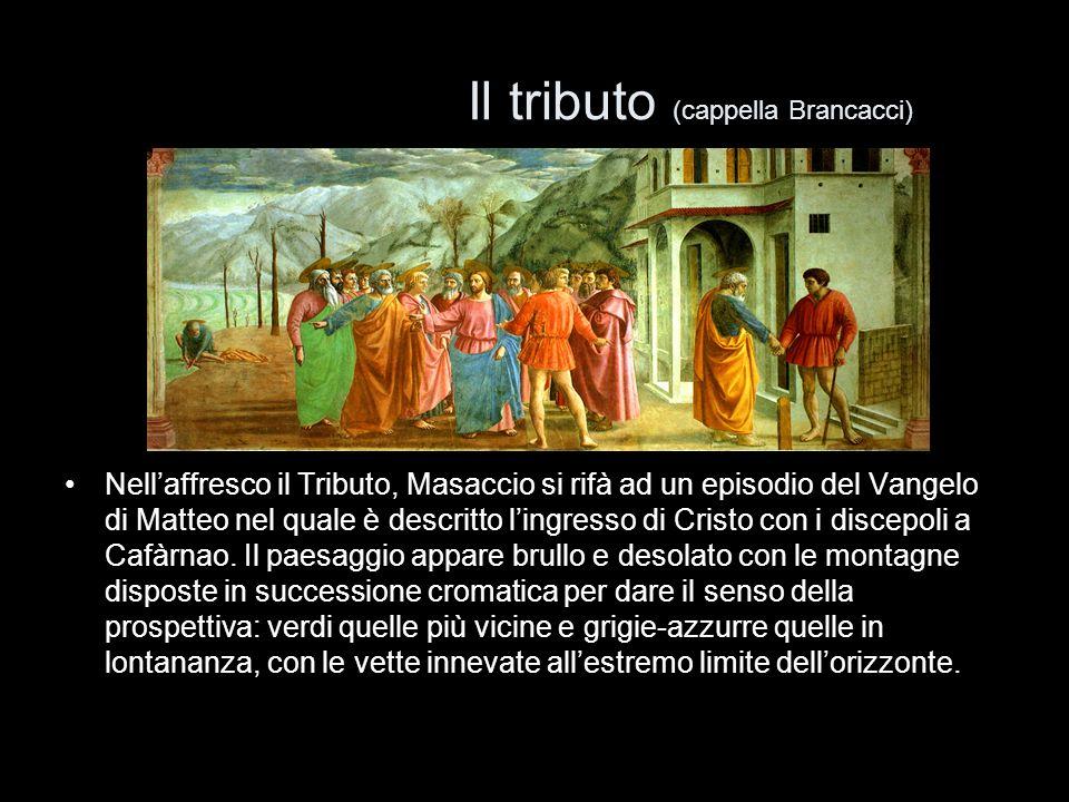 Il tributo (cappella Brancacci) Nellaffresco il Tributo, Masaccio si rifà ad un episodio del Vangelo di Matteo nel quale è descritto lingresso di Cris