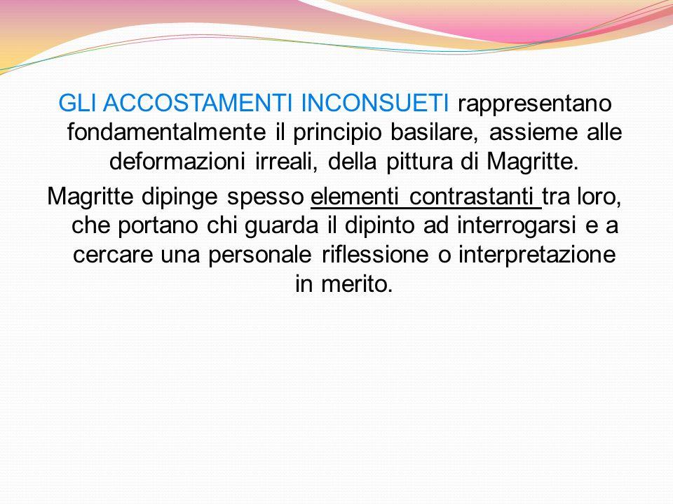 GLI ACCOSTAMENTI INCONSUETI rappresentano fondamentalmente il principio basilare, assieme alle deformazioni irreali, della pittura di Magritte.