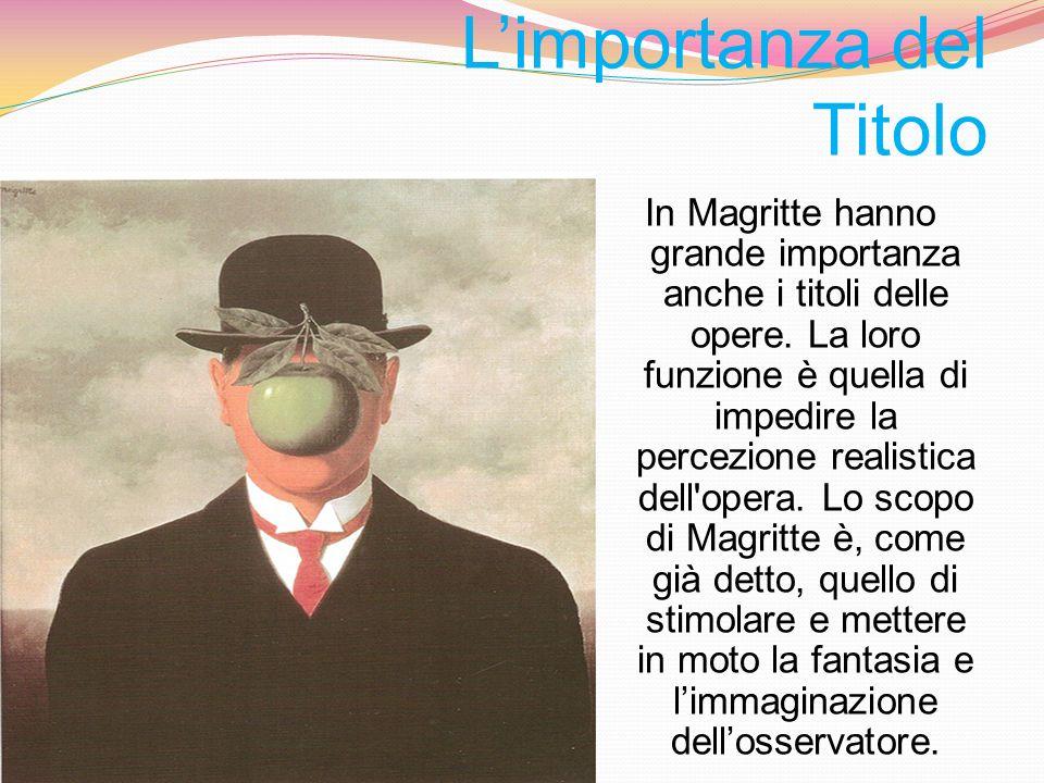 Limportanza del Titolo In Magritte hanno grande importanza anche i titoli delle opere. La loro funzione è quella di impedire la percezione realistica