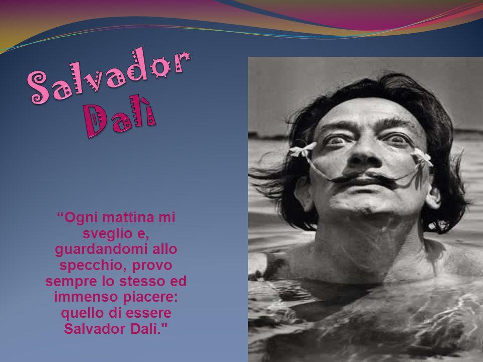 Ogni mattina mi sveglio e, guardandomi allo specchio, provo sempre lo stesso ed immenso piacere: quello di essere Salvador Dalì.