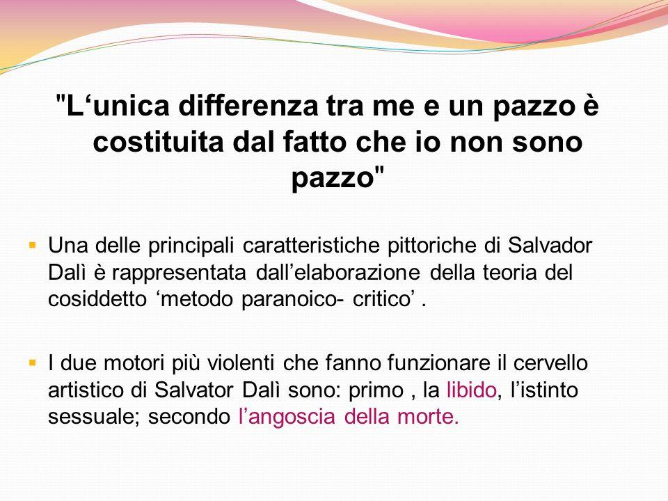 Lunica differenza tra me e un pazzo è costituita dal fatto che io non sono pazzo Una delle principali caratteristiche pittoriche di Salvador Dalì è rappresentata dallelaborazione della teoria del cosiddetto metodo paranoico- critico.