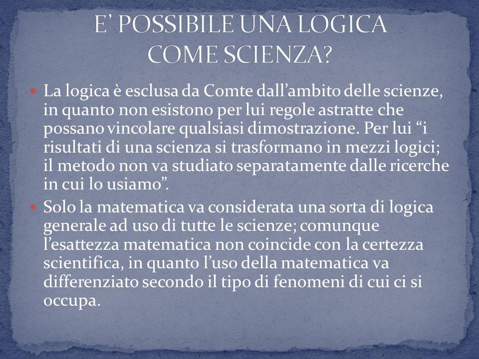 La logica è esclusa da Comte dallambito delle scienze, in quanto non esistono per lui regole astratte che possano vincolare qualsiasi dimostrazione. P