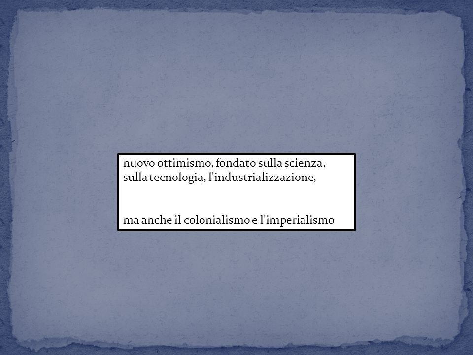nuovo ottimismo, fondato sulla scienza, sulla tecnologia, l'industrializzazione, ma anche il colonialismo e l'imperialismo