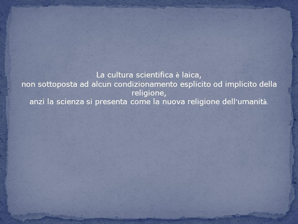 La cultura scientifica è laica, non sottoposta ad alcun condizionamento esplicito od implicito della religione, anzi la scienza si presenta come la nu