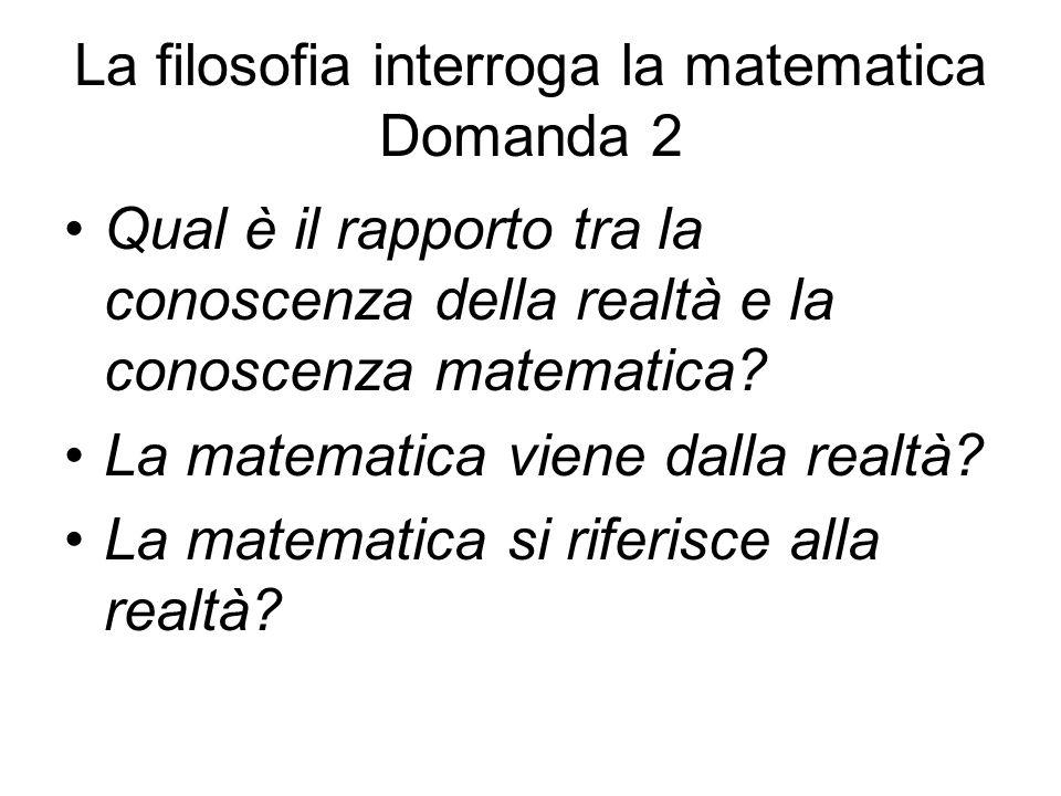 La filosofia interroga la matematica Domanda 2 Qual è il rapporto tra la conoscenza della realtà e la conoscenza matematica? La matematica viene dalla