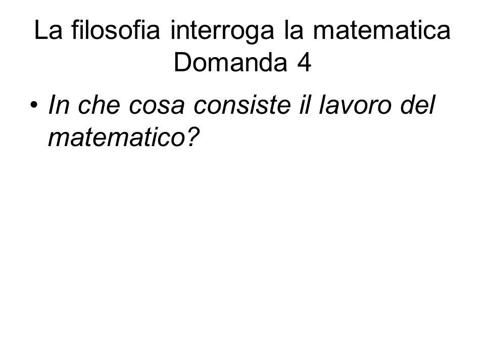 La filosofia interroga la matematica Domanda 4 In che cosa consiste il lavoro del matematico?