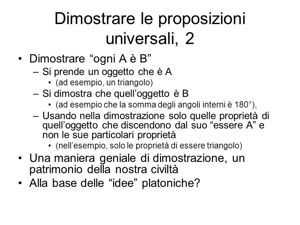 Dimostrare le proposizioni universali, 2 Dimostrare ogni A è B –Si prende un oggetto che è A (ad esempio, un triangolo) –Si dimostra che quelloggetto