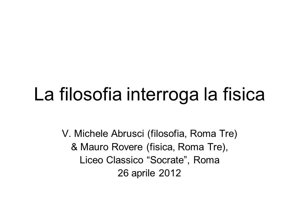 La filosofia interroga la fisica V. Michele Abrusci (filosofia, Roma Tre) & Mauro Rovere (fisica, Roma Tre), Liceo Classico Socrate, Roma 26 aprile 20