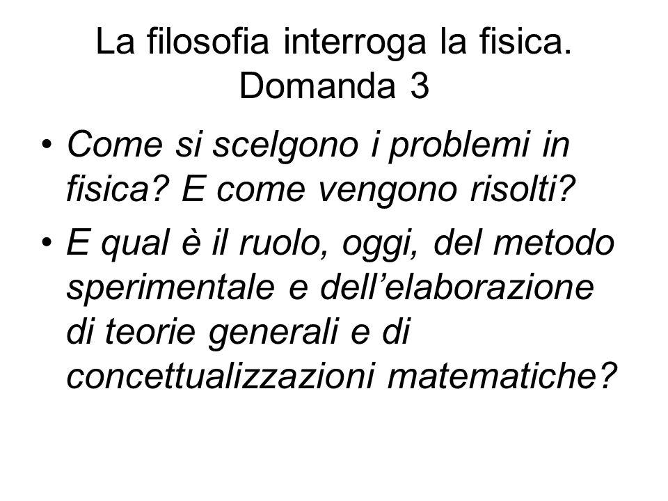 La filosofia interroga la fisica. Domanda 3 Come si scelgono i problemi in fisica? E come vengono risolti? E qual è il ruolo, oggi, del metodo sperime