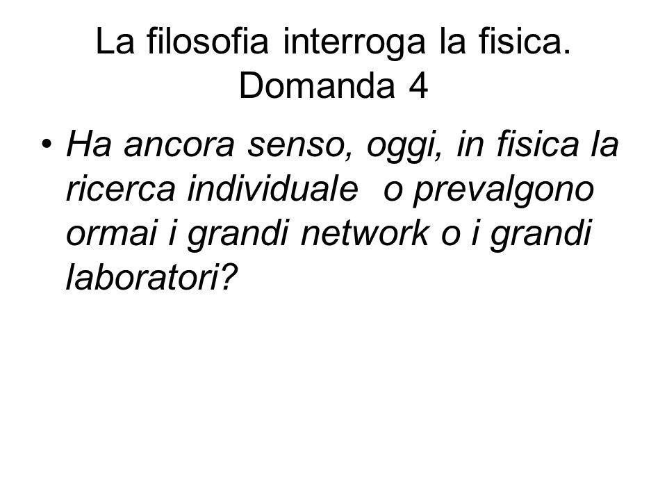 La filosofia interroga la fisica. Domanda 4 Ha ancora senso, oggi, in fisica la ricerca individuale o prevalgono ormai i grandi network o i grandi lab