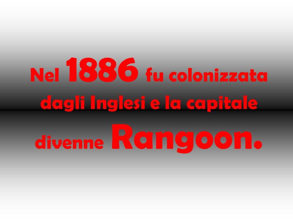 Nel 1886 fu colonizzata dagli Inglesi e la capitale divenne Rangoon.