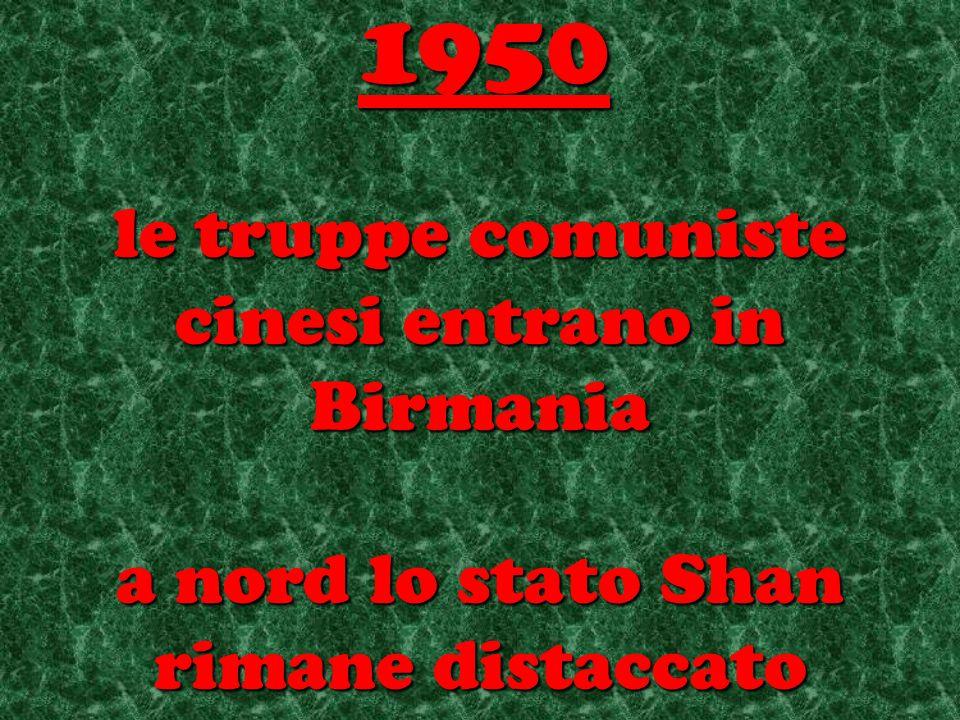 le truppe comuniste cinesi entrano in Birmania a nord lo stato Shan rimane distaccato 1950