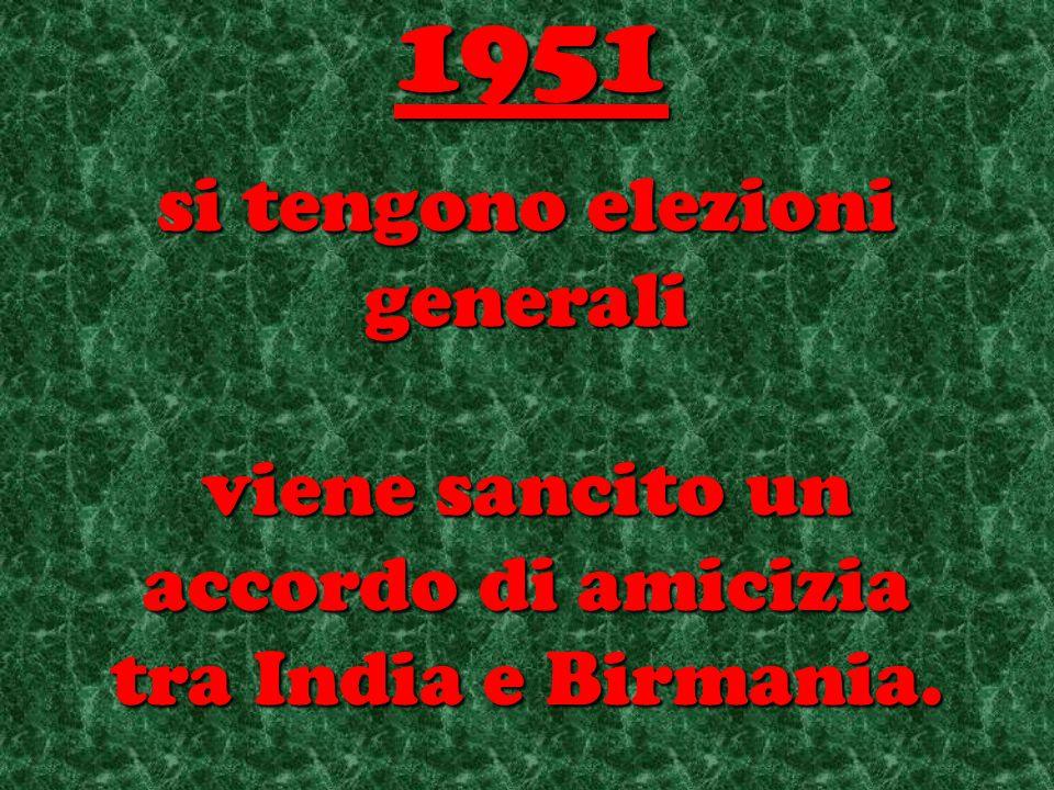 si tengono elezioni generali viene sancito un accordo di amicizia tra India e Birmania. 1951
