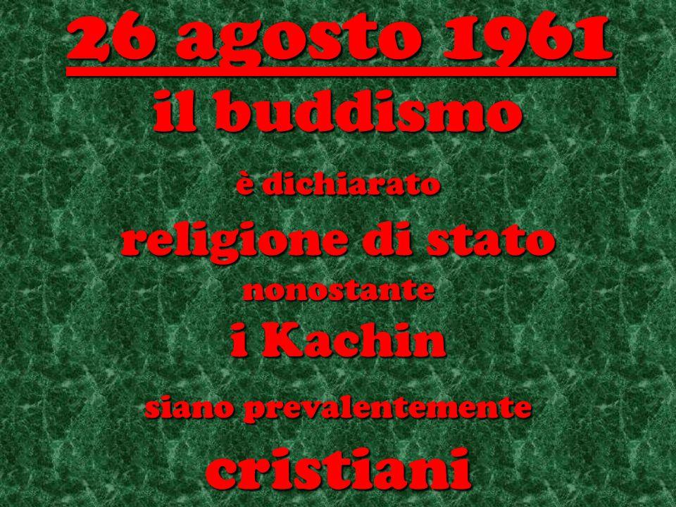 il buddismo è dichiarato religione di stato nonostante i Kachin siano prevalentemente cristiani 26 agosto 1961