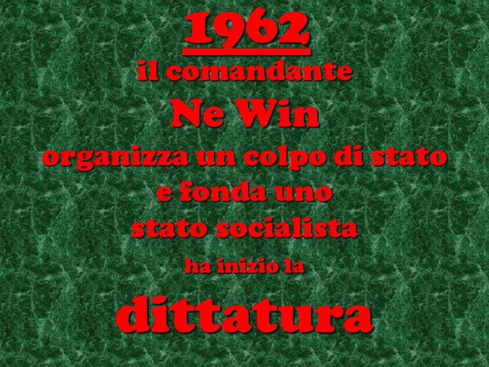 il comandante Ne Win organizza un colpo di stato e fonda uno stato socialista ha inizio la dittatura 1962