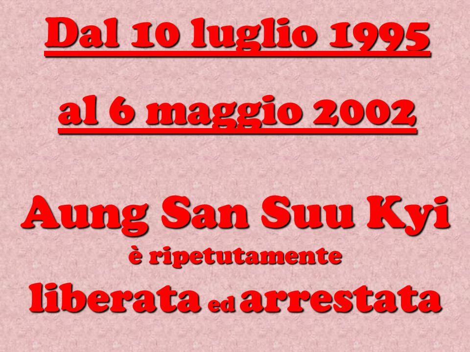 Aung San Suu Kyi è ripetutamente liberata ed arrestata Dal 10 luglio 1995 al 6 maggio 2002