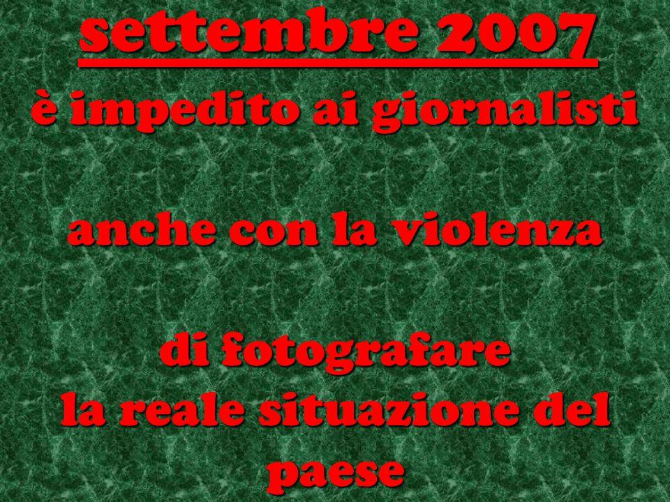 è impedito ai giornalisti anche con la violenza di fotografare la reale situazione del paese settembre 2007