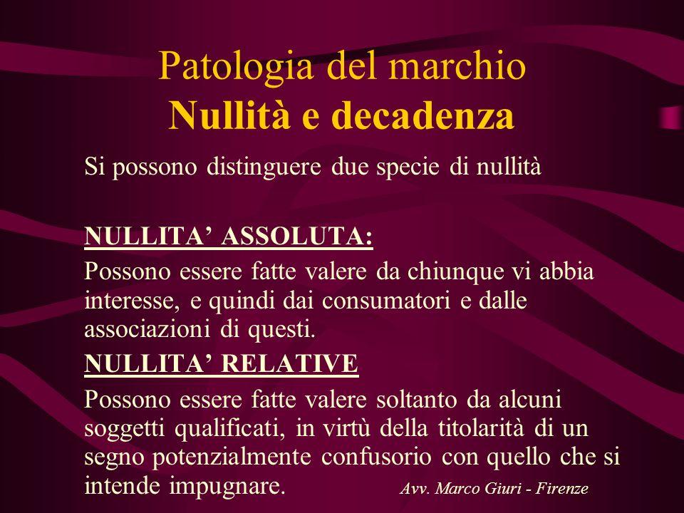 Patologia del marchio Nullità e decadenza Si possono distinguere due specie di nullità NULLITA ASSOLUTA: Possono essere fatte valere da chiunque vi ab