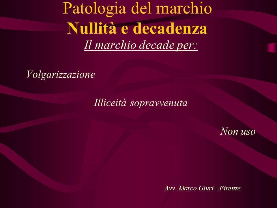 Patologia del marchio Nullità e decadenza Il marchio decade per: Volgarizzazione Illiceità sopravvenuta Non uso Avv. Marco Giuri - Firenze