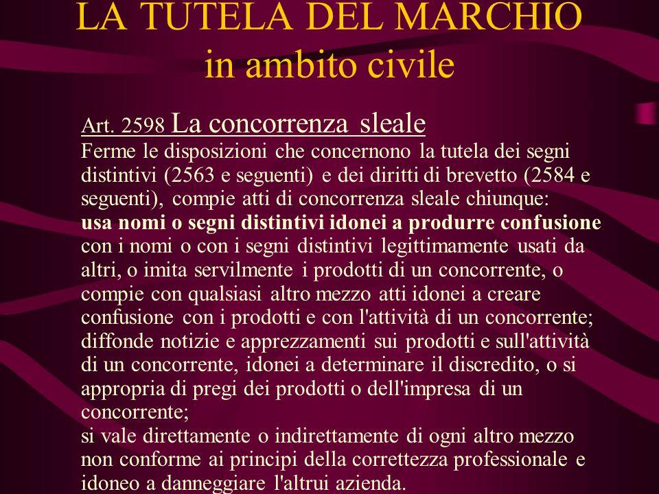 LA TUTELA DEL MARCHIO in ambito civile Art. 2598 La concorrenza sleale Ferme le disposizioni che concernono la tutela dei segni distintivi (2563 e seg