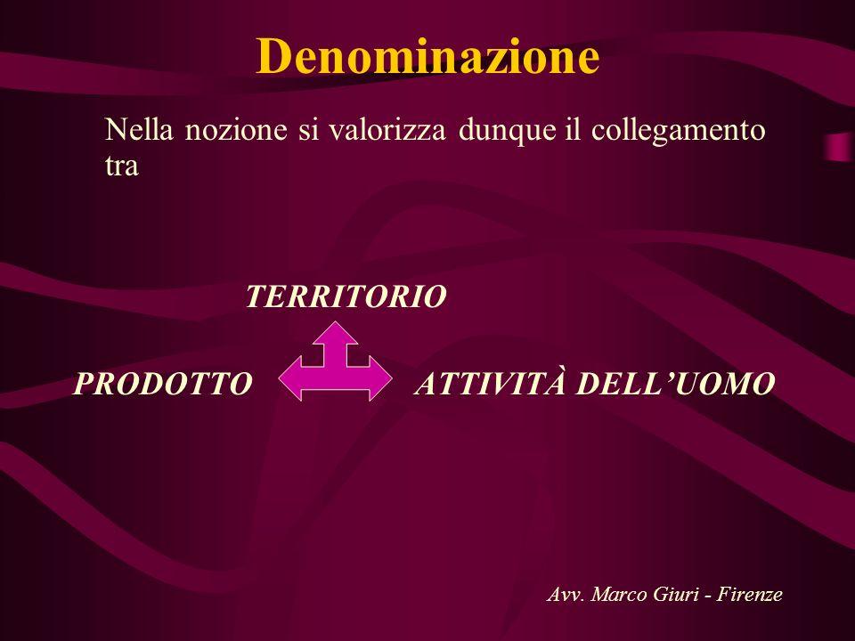 Denominazione Nella nozione si valorizza dunque il collegamento tra TERRITORIO PRODOTTO ATTIVITÀ DELLUOMO Avv. Marco Giuri - Firenze
