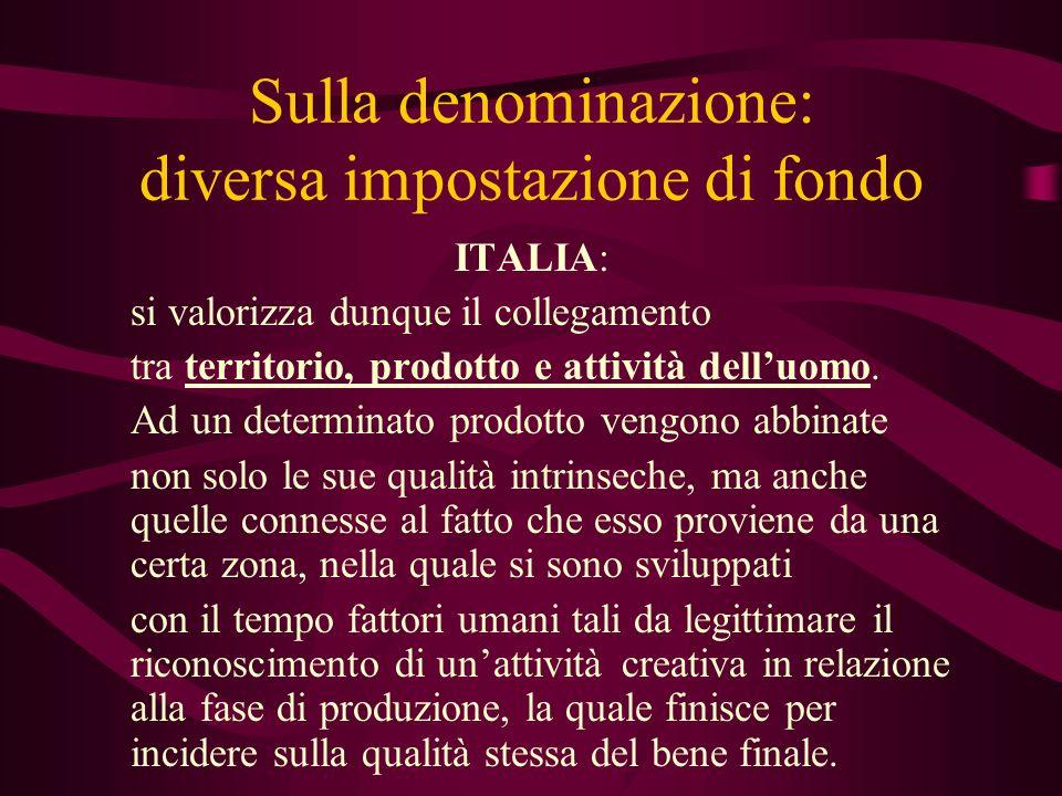Sulla denominazione: diversa impostazione di fondo ITALIA: si valorizza dunque il collegamento tra territorio, prodotto e attività delluomo. Ad un det