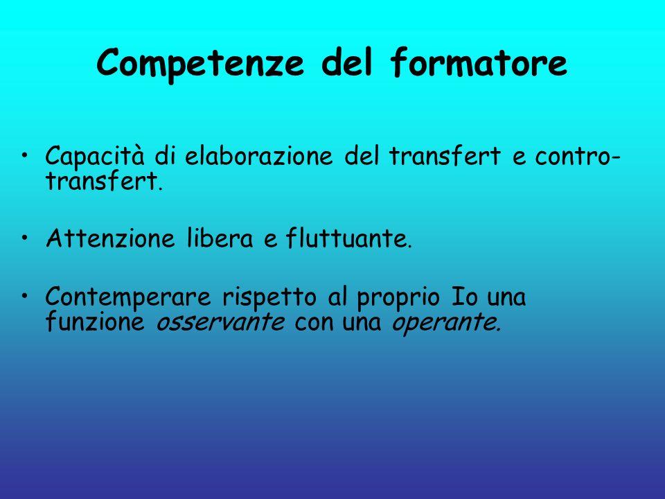Competenze del formatore Capacità di elaborazione del transfert e contro- transfert. Attenzione libera e fluttuante. Contemperare rispetto al proprio