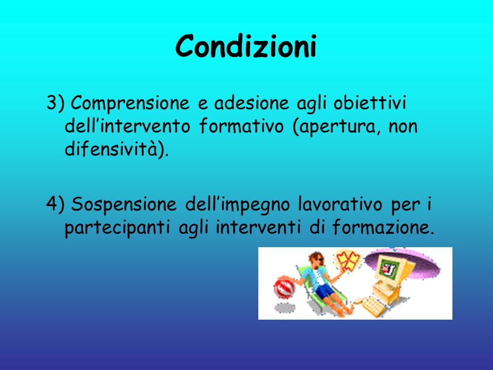 Condizioni 3) Comprensione e adesione agli obiettivi dellintervento formativo (apertura, non difensività). 4) Sospensione dellimpegno lavorativo per i