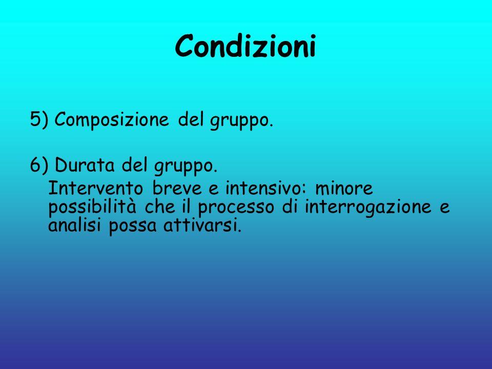 Condizioni 5) Composizione del gruppo. 6) Durata del gruppo. Intervento breve e intensivo: minore possibilità che il processo di interrogazione e anal