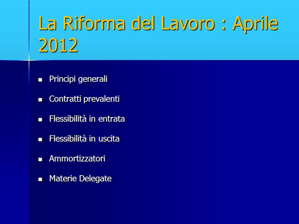 La Riforma del Lavoro : Aprile 2012 Principi generali Principi generali Contratti prevalenti Contratti prevalenti Flessibilità in entrata Flessibilità