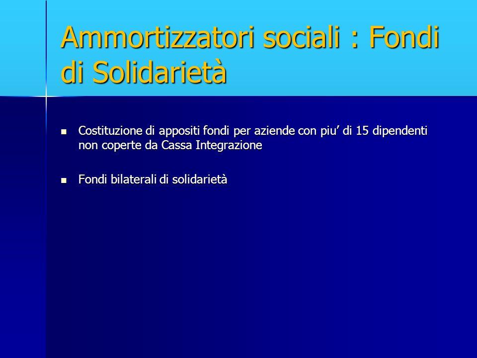 Ammortizzatori sociali : Fondi di Solidarietà Costituzione di appositi fondi per aziende con piu di 15 dipendenti non coperte da Cassa Integrazione Co